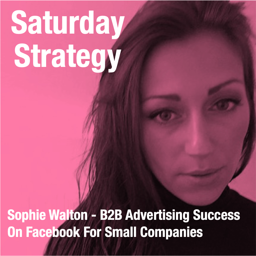 PODCAST- Sophie Walton - B2B Advertising Success On Facebook For Small Companies